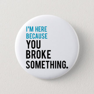 I'm Here Because You Broke Something 6 Cm Round Badge