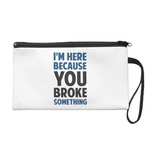 I'm Here Because You Broke Something Wristlet Clutch