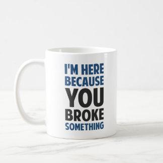 I'm Here Because You Broke Something Basic White Mug