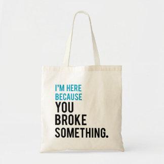 I'm Here Because You Broke Something Budget Tote Bag