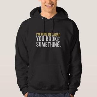 I'm Here Because You Broke Something Hoodie