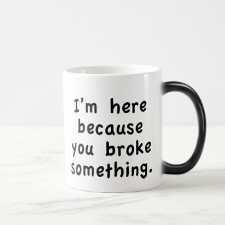 I'm here because you broke something magic mug