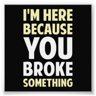 I'm Here Because You Broke Something Art Photo