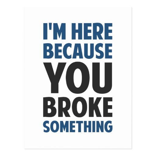 I'm Here Because You Broke Something Post Cards