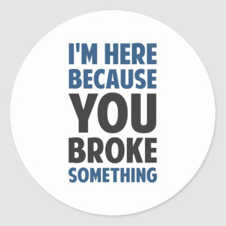 I'm Here Because You Broke Something Round Sticker