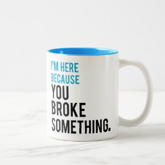 I'm Here Because You Broke Something Two-Tone Coffee Mug