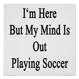 I'm Here But My Mind Is Out Playing Soccer Poster
