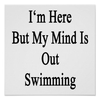 I'm Here But My Mind Is Out Swimming Posters