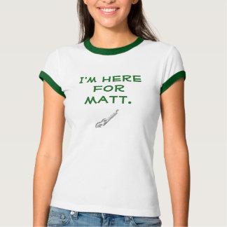 I'm Here for Matt ringer t T Shirt