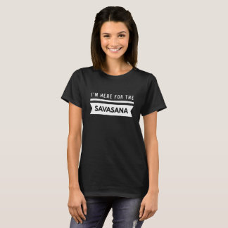 I'm here for the Savasana T-Shirt
