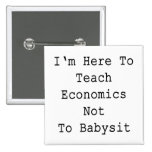 I'm Here To Teach Economics Not To Babysit Button