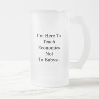 I'm Here To Teach Economics Not To Babysit Frosted Glass Mug