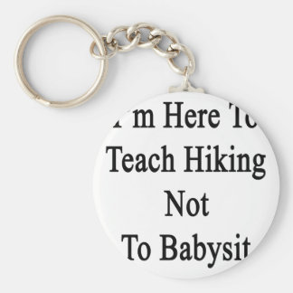 I'm Here To Teach Hiking Not To Babysit Key Chain