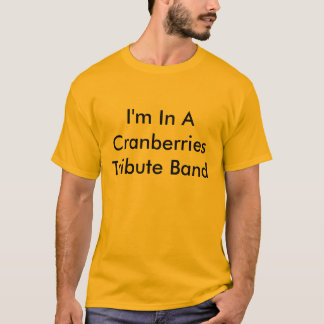 I'm In A Cranberries Tribute Band T-Shirt