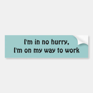 I'm in no hurry, I'm on my way to work Bumper Sticker