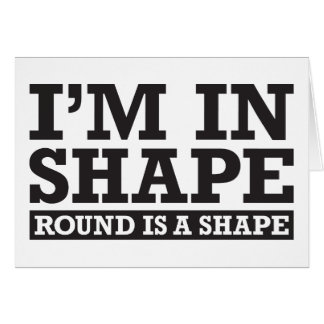 I'm in Shape, Round is a Shape - Black Greeting Card