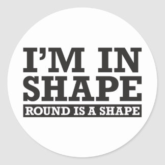 I'm in Shape, Round is a Shape - Black Round Sticker