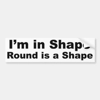 I'm in Shape, Round is a Shape Bumper Sticker