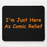 I'm Just Here As Comic Relief Mouse Pad