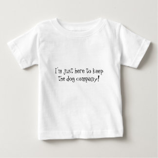 I'm just here to keep the dog company! Funny Baby Tee Shirt