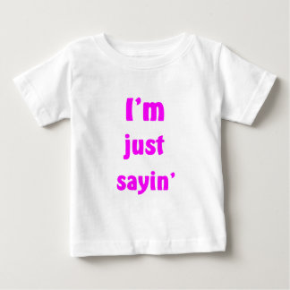 I'm Just Sayin' Baby T-Shirt