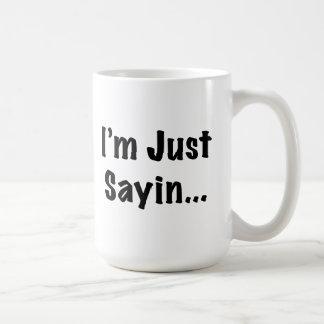 I'm Just Sayin... Basic White Mug