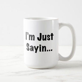 I'm Just Sayin... Coffee Mug