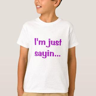 Im Just Sayin T Shirt
