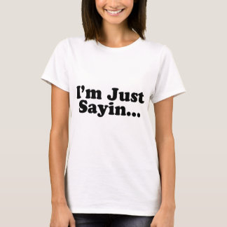 I'm Just Sayin... T-Shirt