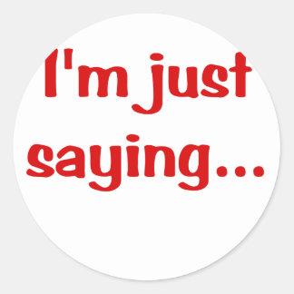 Im Just Saying... Round Sticker