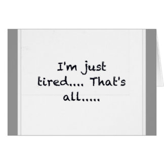i'M JUST TIRED THATS ALL DEPRESSED WORN OUT SAD AT Greeting Cards