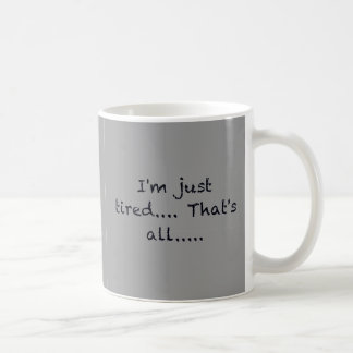 i'M JUST TIRED THATS ALL DEPRESSED WORN OUT SAD AT Mugs