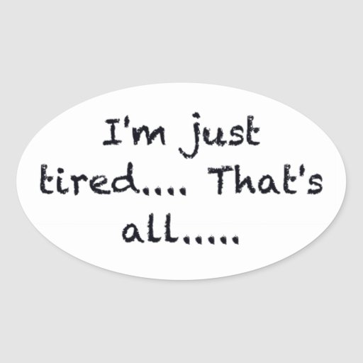 i'M JUST TIRED THATS ALL DEPRESSED WORN OUT SAD AT Sticker