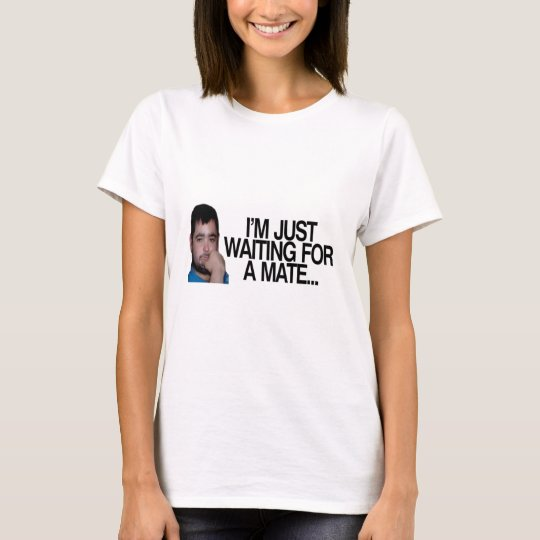 I'm just waiting for a mate T-Shirt