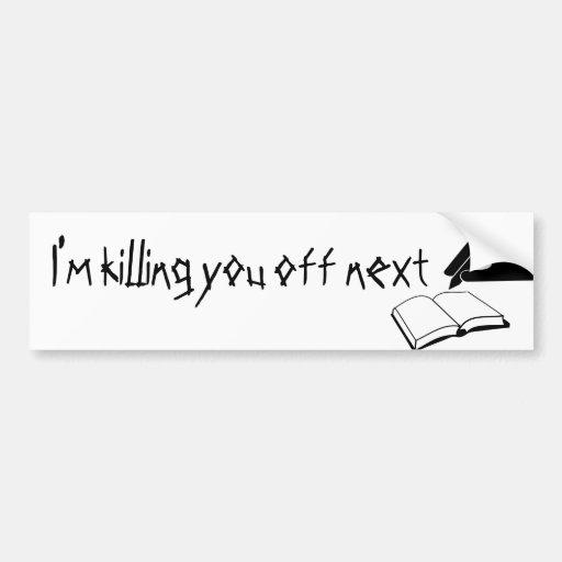 I'm Killing You Off Next Bumper Sticker