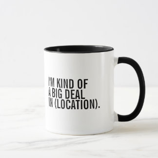 I'm Kind Of A Big Deal In (Enter Location) Mug