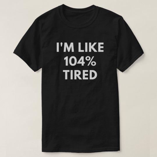 I'm Like 104% Tired (Funny Men's T-Shirt) T-Shirt