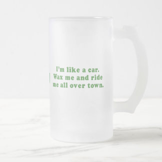 IM LIKE A CAR - WAX ME AND RIDE ME ALL OVER TOWN 16 OZ FROSTED GLASS BEER MUG