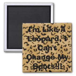 I'm Like A Leopard, I Can't Change My Spots!!! Square Magnet
