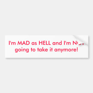 I'm MAD as HELL and I'm NOT going to take it an... Bumper Sticker