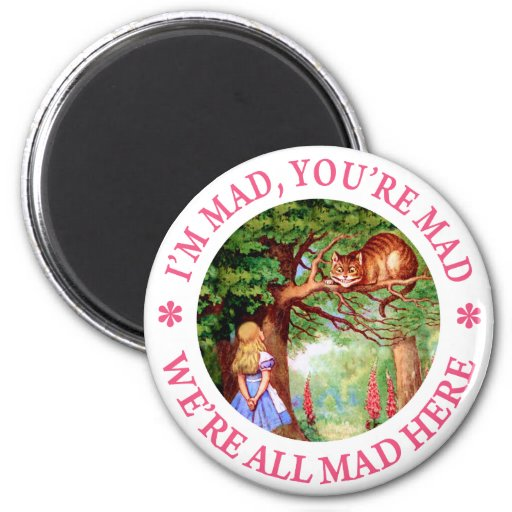 I'M MAD, YOU'RE MAD, WE'RE ALL MAD HERE! REFRIGERATOR MAGNET