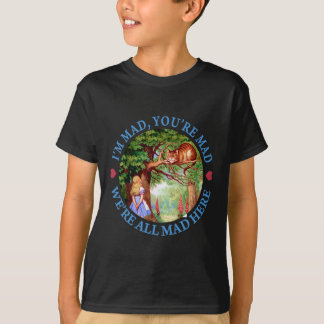 I'M MAD, YOU'RE MAD, WE'RE ALL MAD HERE T-Shirt