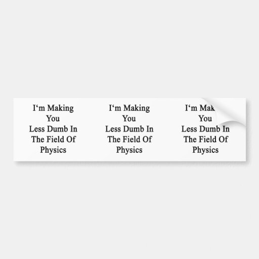 I'm Making You Less Dumb In The Field Of Physics Bumper Sticker