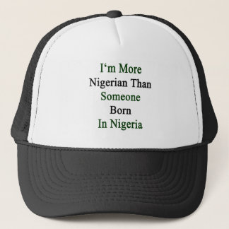 I'm More Nigerian Than Someone Born In Nigeria Trucker Hat
