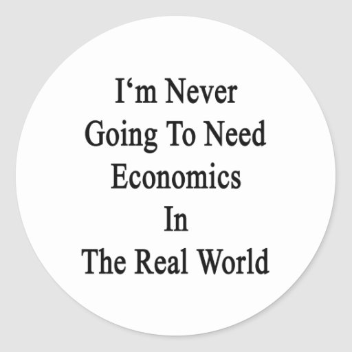 I'm Never Going To Need Economics In The Real Worl Round Sticker