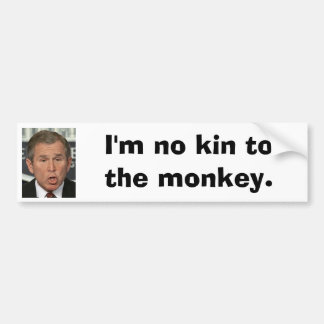 I'm no kin to the monkey Bush Bumper Sticker