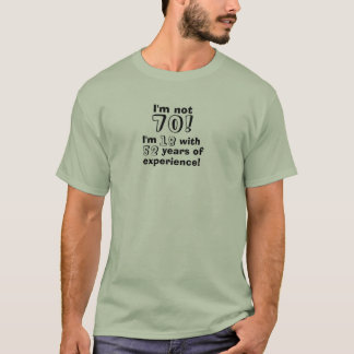 Im not 70 - I'm 18 with 52 years experience! T-Shirt