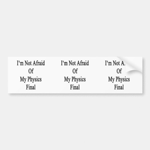 I'm Not Afraid Of My Physics Final Bumper Sticker