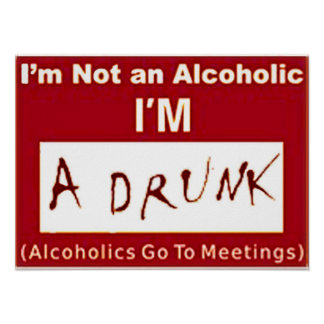 "I'm not an Alcoholic I'm a drunk ""POSTER"" Poster"