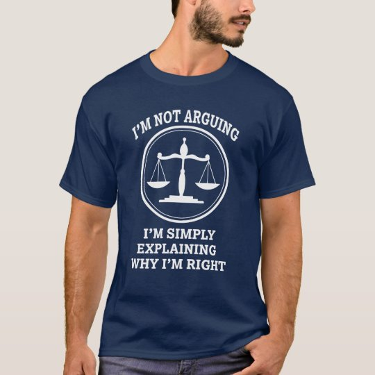 I'm not arguing, I'm simply explaining Lawyer T-Shirt
